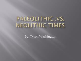 Paleolithic .vs. Neolithic Times