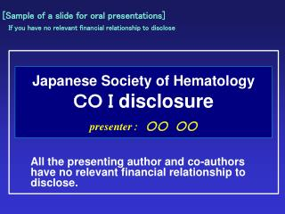 Japanese Society of Hematology  CO I  disclosure presenter : ○○ ○○