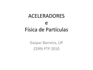 ACELERADORES  e  F ísica de Partículas