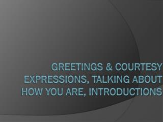 Greetings & courtesy expressions, Talking about how you are, introductions