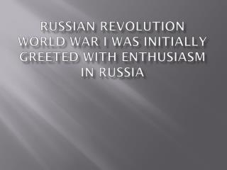 Russian Revolution World War I was initially greeted with enthusiasm in Russia