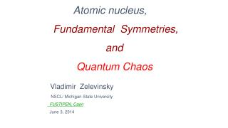 Atomic nucleus, Fundamental  Symmetries, and Quantum Chaos Vladimir   Zelevinsky