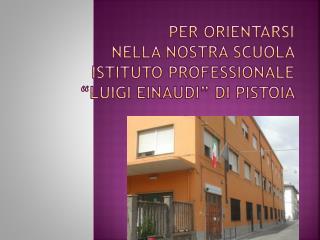 """PER ORIENTARSI  NELLA NOSTRA SCUOLA  ISTITUTO PROFESSIONALE  """"LUIGI EINAUDI""""  DI  PISTOIA"""