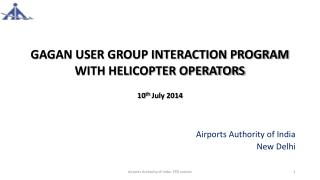 GAGAN USER GROUP INTERACTION PROGRAM  WITH HELICOPTER  OPERATORS 10 th  July 2014