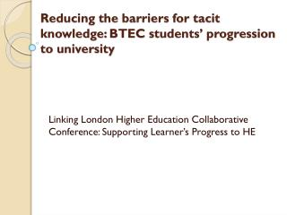 Reducing the barriers for tacit knowledge:  BTEC  students' progression to university