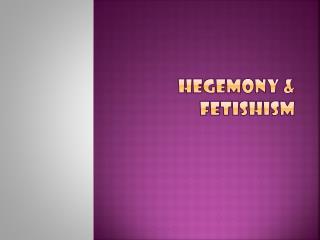 Hegemony & Fetishism
