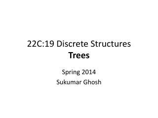 22C:19 Discrete Structures Trees