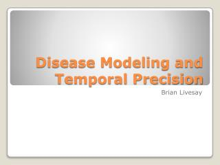 Disease Modeling and  Temporal Precision