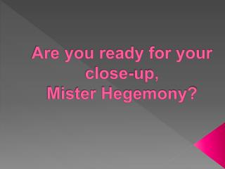 Are you ready for your  close-up,  Mister Hegemony?