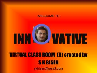 WELCOME TO  INN O VATIVE VIRTUAL CLASS ROOM  (8) created by   S K BISEN skbisen@gmail.com
