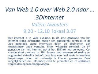 Van Web 1.0 over Web 2.0 naar … 3Dinternet  Valère  Awouters 9.20 -  12.10  lokaal  3.07