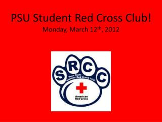 PSU Student Red Cross Club! Monday, March 12 th , 2012