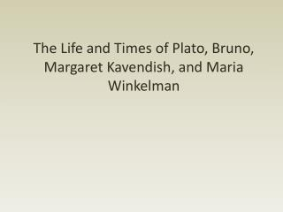 The Life and Times of Plato, Bruno, Margaret  Kavendish , and Maria  Winkelman
