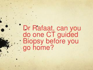 Dr  Rafaat, can you do one CT guided Biopsy before you go home?