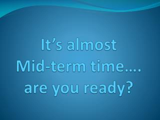 It's almost  Mid-term time…. are you ready?