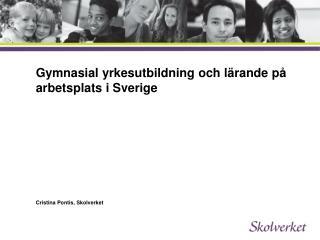 Gymnasial yrkesutbildning och lärande på arbetsplats i Sverige  Cristina Pontis, Skolverket