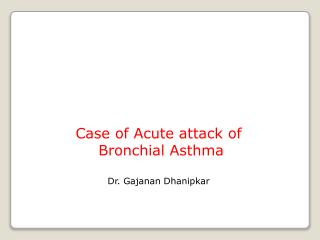 Case of Acute attack of   Bronchial Asthma Dr. Gajanan Dhanipkar