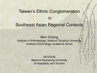 Taiwan's Ethnic Conglomeration  in Southeast  Asian Regional  Contexts Bien Chiang