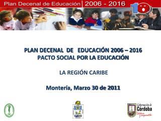 PLAN DECENAL  DE    EDUCACIÓN 2006  – 2016 PACTO SOCIAL POR LA  EDUCACIÓN   LA REGIÓN CARIBE