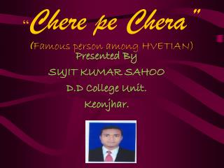 """ Chere pe Chera "" ( Famous person among HVETIAN)"