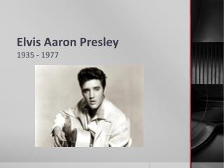 Elvis Aaron Presley 1935 - 1977
