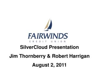 SilverCloud  Presentation Jim Thornberry & Robert Harrigan August 2, 2011