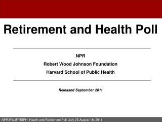 Retirement and Health Poll  NPR Robert Wood Johnson Foundation Harvard School of Public Health
