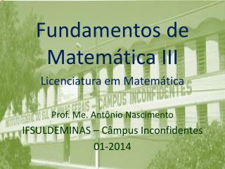 Fundamentos de Matemática III Licenciatura em Matemática Prof. Me. Antônio Nascimento