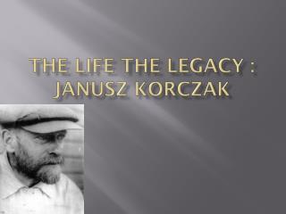 The Life the Legacy :  Janusz Korczak
