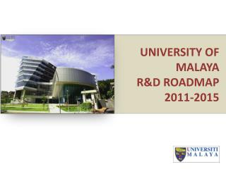 UNIVERSITY OF MALAYA  R&D ROADMAP 2011-2015