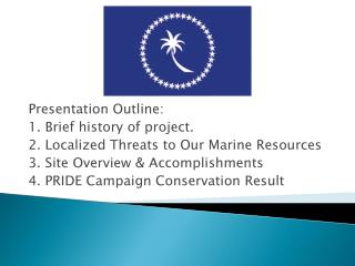 Presentation Outline: 1. Brief history of project. 2. Localized Threats to  O ur Marine Resources