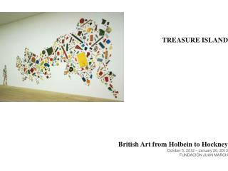 TREASURE  ISLAND British Art  from Holbein to Hockney October  5, 2012 –  January  20, 2013