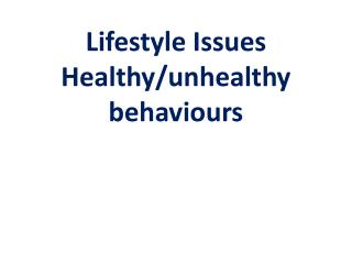 Lifestyle Issues Healthy/unhealthy behaviours