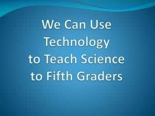 We Can Use  Technology  to Teach Science  to Fifth Graders