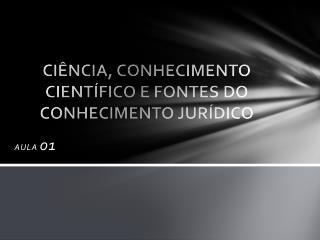 CIÊNCIA, CONHECIMENTO CIENTÍFICO E FONTES DO CONHECIMENTO JURÍDICO