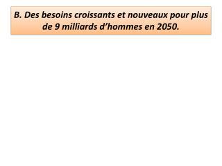 B . Des  besoins croissants et nouveaux pour plus de 9 milliards d'hommes en 2050.