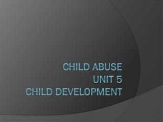 Child Abuse Unit 5  Child Development