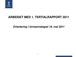 ARBEIDET MED 1. TERTIALRAPPORT 2011 Orientering i formannskapet 10. mai 2011