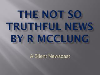 The not so truthful news by r  mcClung
