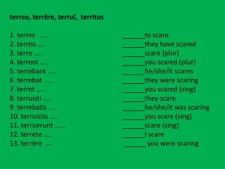 terreo ,  terrēre ,  terruī ,   territus 1.  terres    …..  to scare