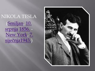 NIKOLA TESLA ( Smiljan , 10. srpnja 1856. - New York , 7. siječnja 1943. )