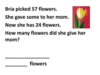 Bria picked  57  flowers. She gave some to her mom. Now she has  24  flowers.