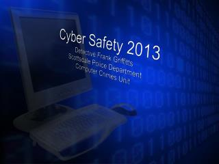 Cyber Safety 2013 Detective Frank  Griffitts Scottsdale Police Department Computer Crimes Unit