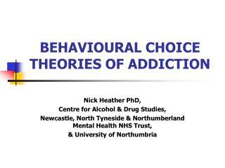 BEHAVIOURAL CHOICE THEORIES OF ADDICTION