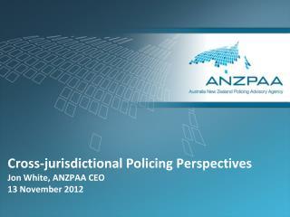 Cross-jurisdictional Policing Perspectives Jon White, ANZPAA CEO 13 November 2012