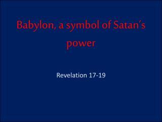 Babylon, a symbol of Satan's power Revelation 17-19