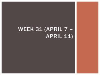 Week 31 (April 7 –  april  11)