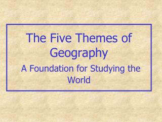 The Five Themes of Geography A Foundation for Studying the World