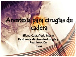 Eliana Casta�eda Mar�n Residente de Anestesiolog�a  y  Reanimaci�n UdeA