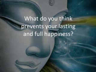What do you think prevents your lasting and full happiness?
